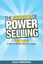 The Secrets of Power Selling - 101 Tips to Help You Improve Your Sales Results ebook by Kelley Robertson