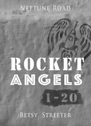 Neptune Road: Rocket Angels 1-20 ebook by Betsy Streeter