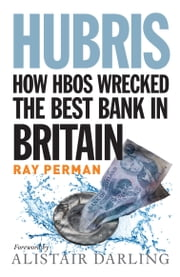 Hubris - How HBOS Wrecked the Best Bank in Britain ebook by Ray Perman,Alistair Darling