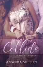 Collide - A Sweet Romance ebook by Amanda Shelley