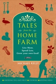 Tales From the Home Farm - Live More, Spend Less, Grow Your Own Food ebook by Michael Kelly