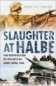 Slaughter at Halbe - The Destruction of Hitler's 9th Army, April 1945 ebook by Tony Le Tissier