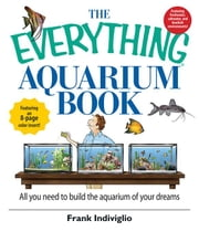 The Everything Aquarium Book: All You Need to Build the Acquarium of Your Dreams ebook by Indiviglio, Frank
