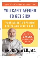 You Can't Afford to Get Sick - Your Guide to Optimum Health and Health Care ebook by Andrew Weil, M.D.