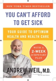 You Can't Afford to Get Sick - Your Guide to Optimum Health and Health Care ebook by Andrew Weil