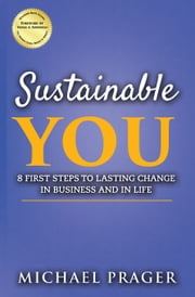 Sustainable You: 8 First Steps to Lasting Change in Business and in Life ebook by Michael Prager
