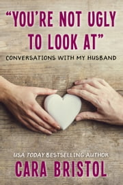 You're Not Ugly To Look At - Conversations With My Husband ebook by Cara Bristol