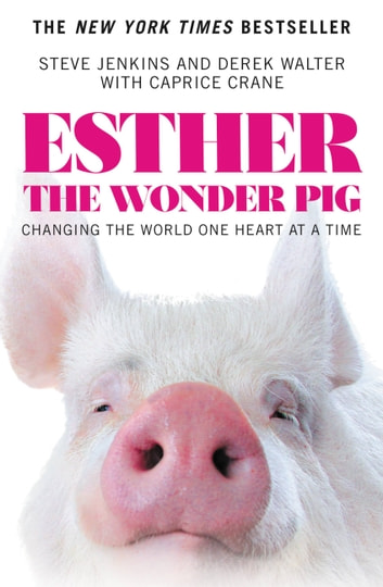 Esther the Wonder Pig - Changing the World One Heart at a Time eBook by Steve Jenkins,Derek Walter,Caprice Crane