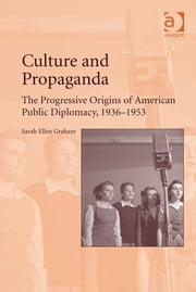 Culture and Propaganda - The Progressive Origins of American Public Diplomacy, 1936-1953 ebook by Dr Sarah Ellen Graham
