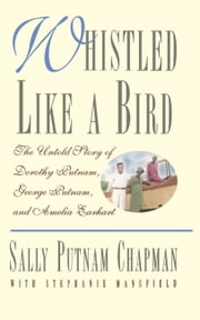Whistled Like a Bird - The Untold Story of Dorothy Putnam, George Putnam, and Amelia Earhart ebook by Stephanie Mansfield,Sally Putnam Chapman