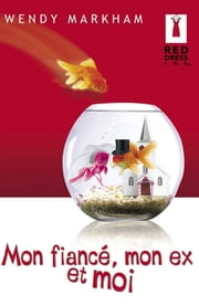 Mon fiancé, mon ex et moi (Harlequin Red Dress Ink) ebook by Wendy Markham