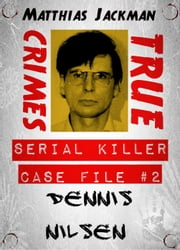 Dennis Nilsen - Serial Killer Case File #2: True Crimes ebook by Matthias Jackman