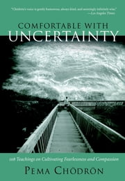 Comfortable with Uncertainty - 108 Teachings on Cultivating Fearlessness and Compassion ebook by Pema Chodron
