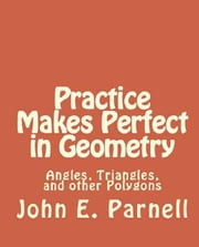 Practice Makes Perfect in Geometry: Angles, Triangles and other Polygons ebook by John Parnell
