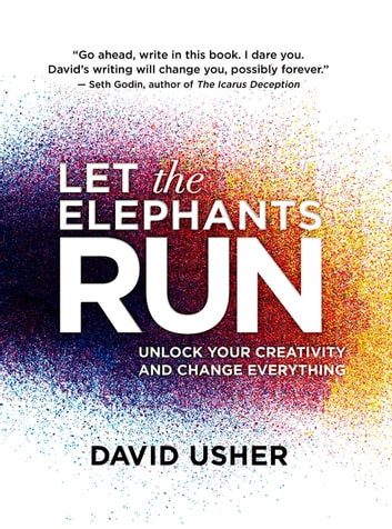 Let the Elephants Run - Unlock Your Creativity and Change Everything ebook by David Usher