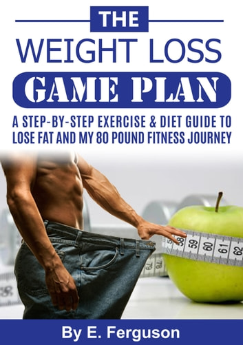 The Weight Loss Game Plan - A Step-By-Step Exercise & Diet Guide To Lose Fat and My 80 Pound Fitness Journey ebook by Eric Ferguson