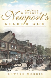 Rogues and Heroes of Newport's Gilded Age ebook by Edward Morris