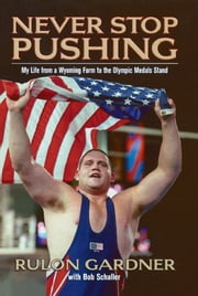 Never Stop Pushing - My Life from a Wyoming Farm to the Olympic Medals Stand ebook by Rulon Gardner,Bob Schaller