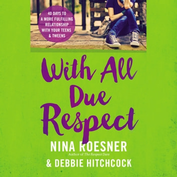With All Due Respect - 40 Days to a More Fulfilling Relationship with Your Teens and Tweens audiobook by Nina Roesner,Debbie Hitchcock