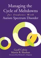Managing the Cycle of Meltdowns for Students with Autism Spectrum Disorder ebook by Geoff Colvin, Martin R. Sheehan