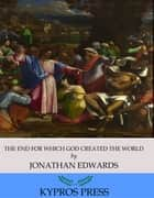 The End for Which God Created the World ebook by Jonathan Edwards