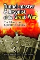 Tunnelmaster and Arsonist of the Great War - The Norton-Griffiths Story eBook by Tony Bridgland