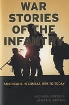 War Stories of the Infantry - Americans in Combat, 1918 to Today ebook by Michael Green, James Brown