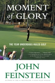 Moment of Glory - The Year Underdogs Ruled Golf ebook by John Feinstein