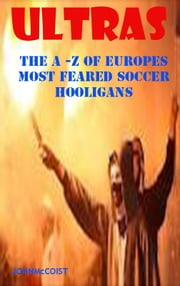 ULTRAS - The A-Z of Europes Most Feared Soccer Hooligans ebook by John McCoist