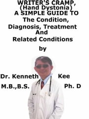 Writer's Cramp (Hand Dystonia), A Simple Guide To The Condition, Diagnosis, Treatment And Related Conditions ebook by Kenneth Kee