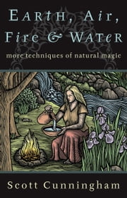 Earth, Air, Fire & Water - More Techniques of Natural Magic ebook by Scott Cunningham