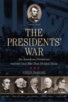 The Presidents' War - Six American Presidents and the Civil War That Divided Them (New York Times Best Seller) ebook by Chris DeRose