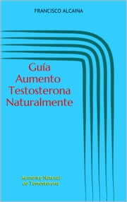 Guía Aumento Testosterona Naturalmente ebook by Francisco Alcaina