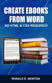 Creating eBooks from Word: No HTML & CSS Required ebook by Ronald E. Newton