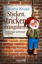 Sticken, stricken, strangulieren - Kommissar Seifferheld ermittelt ebook by Tatjana Kruse