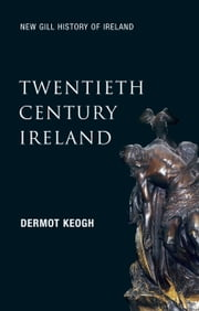 Twentieth-Century Ireland (New Gill History of Ireland 6): Revolution and State-Building – The Partition of Ireland, the Troubles and the Celtic Tiger ebook by Dermot Keogh