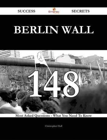 Berlin Wall 148 Success Secrets - 148 Most Asked Questions On Berlin Wall - What You Need To Know ebook by Christopher Hull