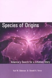 Species of Origins - America's Search for a Creation Story ebook by Karl W. Giberson,Donald A. Yerxa