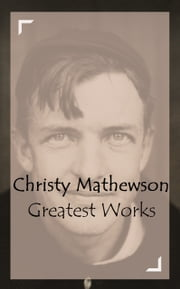 Christy Mathewson – Greatest Works ebook by Christy Mathewson