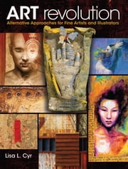 Art Revolution: Alternative Approaches for Fine Artists and Illustrators ebook by Lisa Cyr