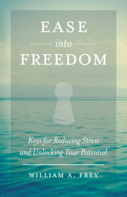 Ease into Freedom - Keys for Reducing Stress and Unlocking Your Potential ebook by William A  Frey,J Douglas  Mann MD