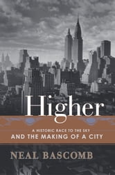 Higher - A Historic Race to the Sky and the Making of a City ebook by Neal Bascomb
