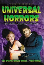 Universal Horrors: The Studio's Classic Films, 1931-1946, 2d ed. ebook by Tom Weaver , Michael Brunas and John Brunas