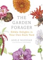 The Garden Forager - Edible Delights in your Own Back Yard ebook by Adele Nozedar