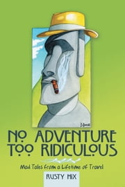 No Adventure Too Ridiculous - Mad Tales from a Lifetime of Travel ebook by Rusty Hix