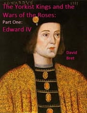 The Yorkist Kings and the Wars of the Roses: Part One: Edward IV ebook by David Bret