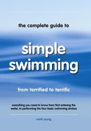 The Complete Guide To Simple Swimming - Everything you Need to Know from First Entering the Water, to Performing the Four Basic Swimming Strokes ebook by Mark Young