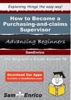 How to Become a Purchasing-and-claims Supervisor - How to Become a Purchasing-and-claims Supervisor ebook by Emil Frame