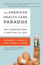The American Health Care Paradox - Why Spending More is Getting Us Less ebook by Elizabeth H. Bradley, Lauren A. Taylor, Harvey V. Fineberg