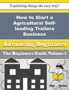 How to Start a Agricultural Self-loading Trailers Business (Beginners Guide) ebook by Willow Toney